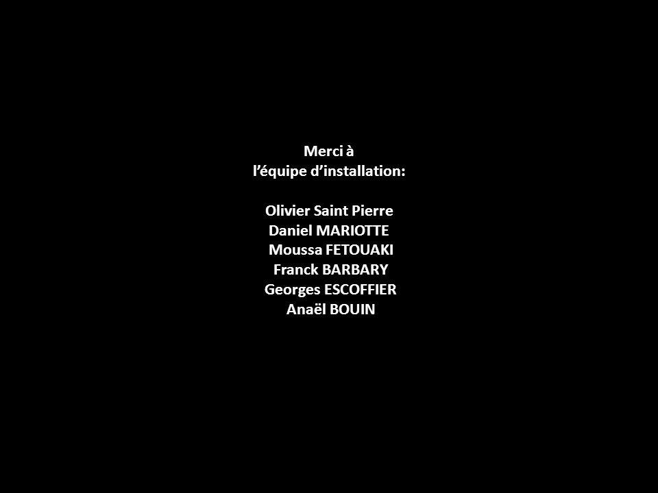 Merci à léquipe dinstallation: Olivier Saint Pierre Daniel MARIOTTE Moussa FETOUAKI Franck BARBARY Georges ESCOFFIER Anaël BOUIN