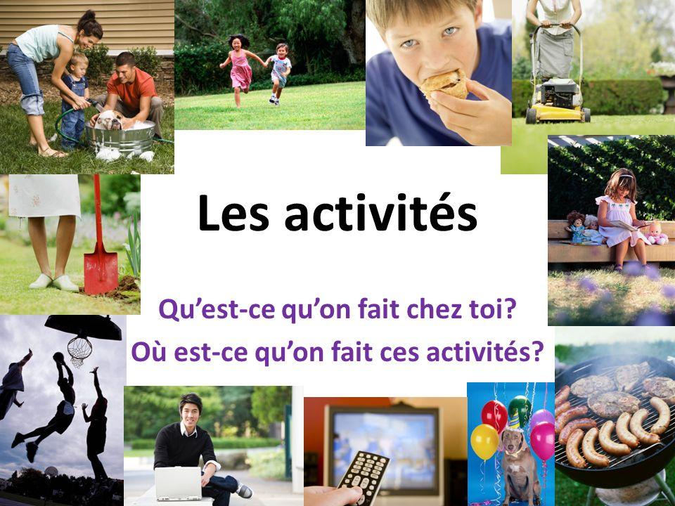 Les activités Quest-ce quon fait chez toi? Où est-ce quon fait ces activités?