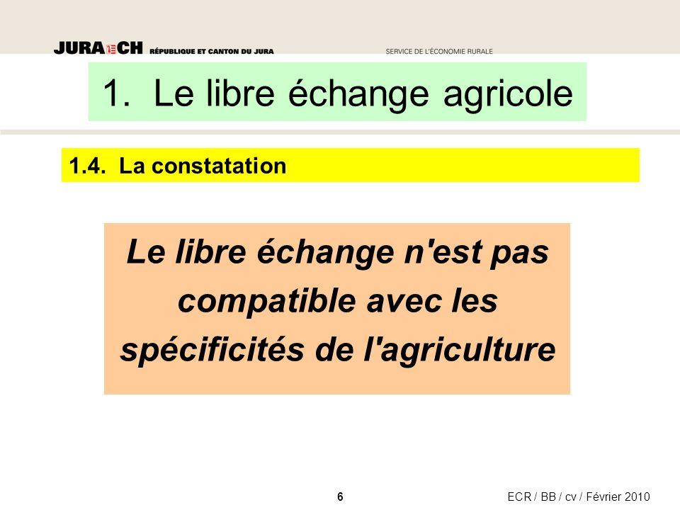 1.4. La constatation ECR / BB / cv / Février 20106 Le libre échange n'est pas compatible avec les spécificités de l'agriculture 1. Le libre échange ag
