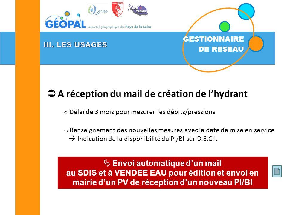 GESTIONNAIRE DE RESEAU A réception du mail de création de lhydrant o Délai de 3 mois pour mesurer les débits/pressions o Renseignement des nouvelles mesures avec la date de mise en service Indication de la disponibilité du PI/BI sur D.E.C.I.