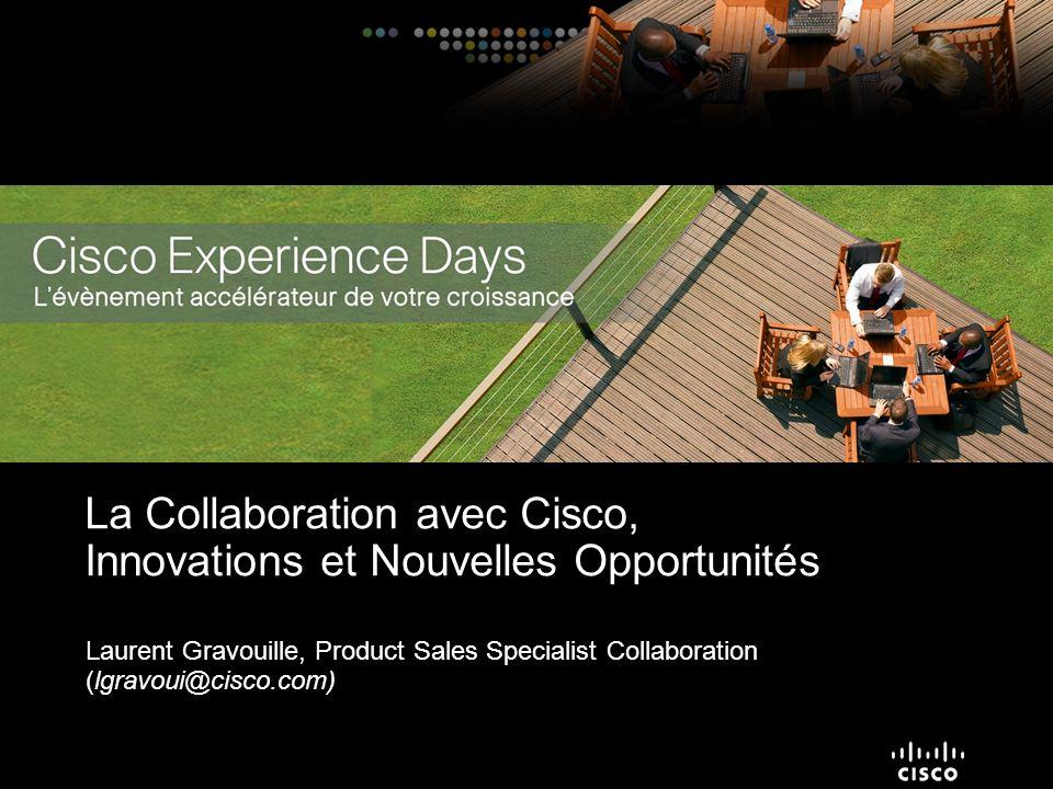 Laurent Gravouille, Product Sales Specialist Collaboration (lgravoui@cisco.com) La Collaboration avec Cisco, Innovations et Nouvelles Opportunités