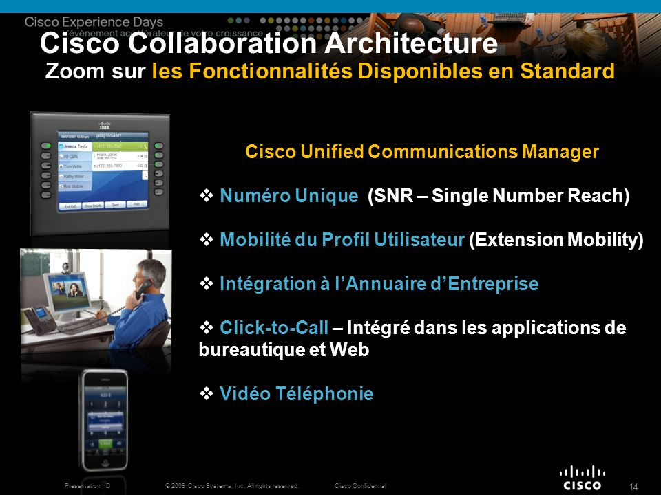 © 2009 Cisco Systems, Inc. All rights reserved.Cisco ConfidentialPresentation_ID 14 Cisco Collaboration Architecture Zoom sur les Fonctionnalités Disp