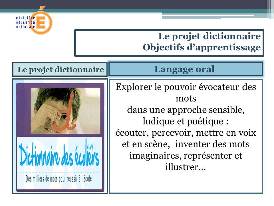 Le projet dictionnaire Explorer le pouvoir évocateur des mots dans une approche sensible, ludique et poétique : écouter, percevoir, mettre en voix et en scène, inventer des mots imaginaires, représenter et illustrer… Le projet dictionnaire Objectifs dapprentissage