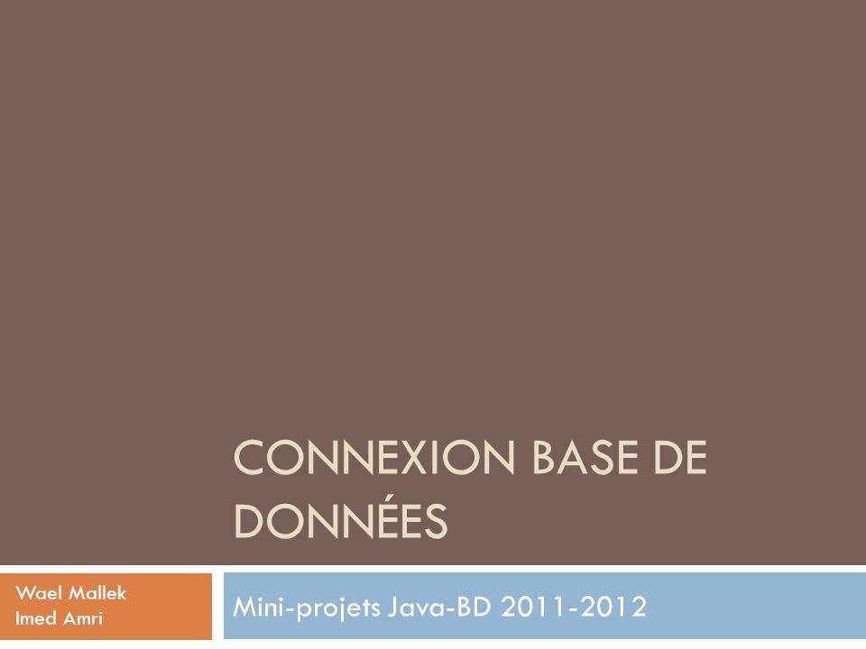 CONNEXION BASE DE DONNÉES Mini-projets Java-BD 2011-2012 Wael Mallek Imed Amri