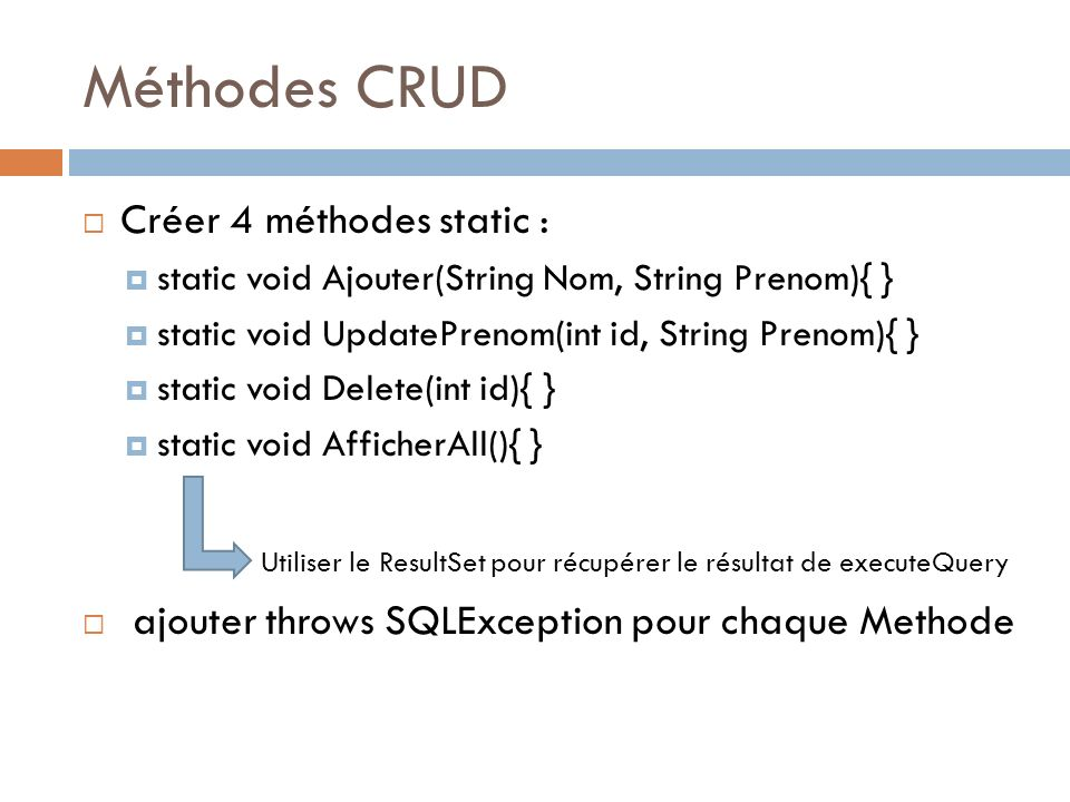Méthodes CRUD Créer 4 méthodes static : static void Ajouter(String Nom, String Prenom){ } static void UpdatePrenom(int id, String Prenom){ } static vo