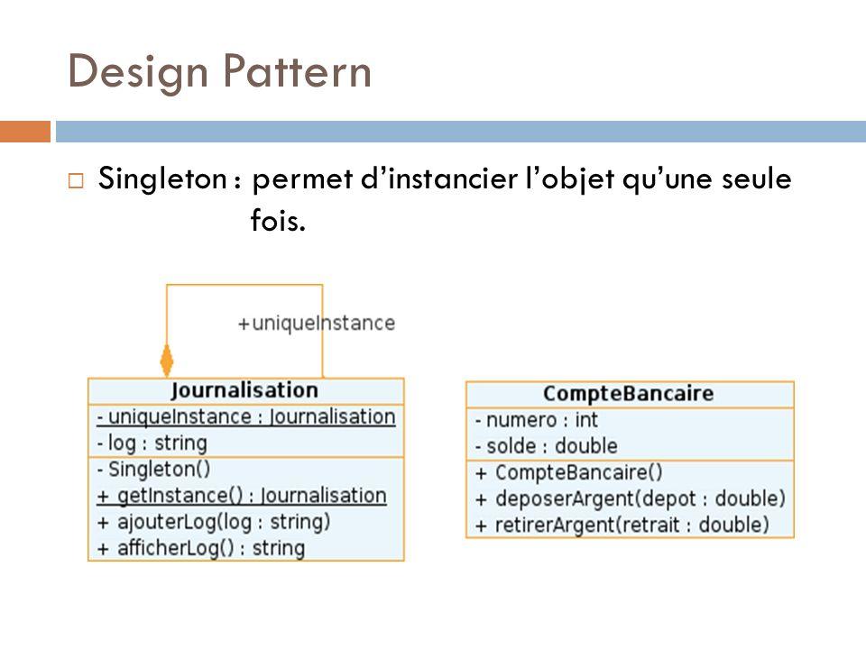 Design Pattern Singleton : permet dinstancier lobjet quune seule fois.