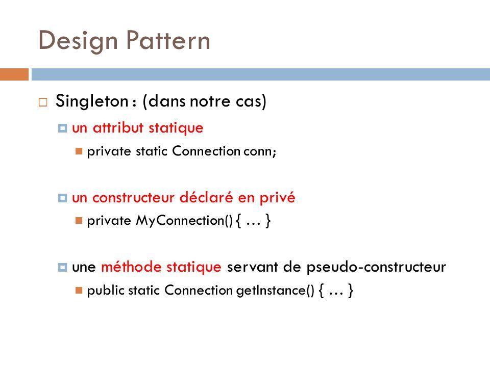 Design Pattern Singleton : (dans notre cas) un attribut statique private static Connection conn; un constructeur déclaré en privé private MyConnection