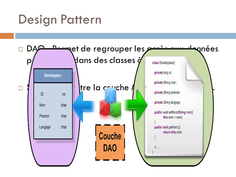 Design Pattern DAO : Permet de regrouper les accès aux données persistantes dans des classes à part. Séparation entre la couche Métier et les données.