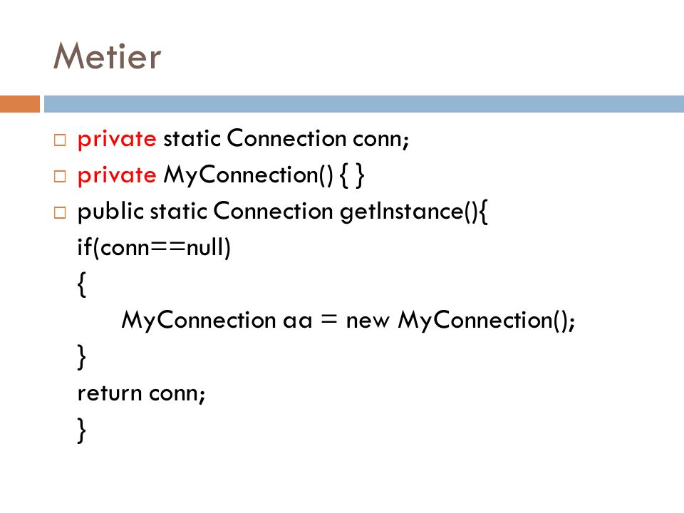 Metier private static Connection conn; private MyConnection() { } public static Connection getInstance(){ if(conn==null) { MyConnection aa = new MyConnection(); } return conn; }