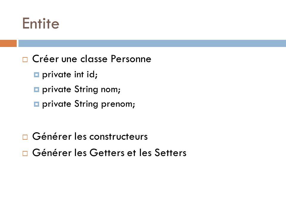 Entite Créer une classe Personne private int id; private String nom; private String prenom; Générer les constructeurs Générer les Getters et les Sette