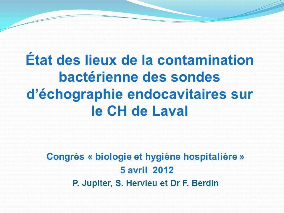 État des lieux de la contamination bactérienne des sondes déchographie endocavitaires sur le CH de Laval Congrès « biologie et hygiène hospitalière » 5 avril 2012 P.
