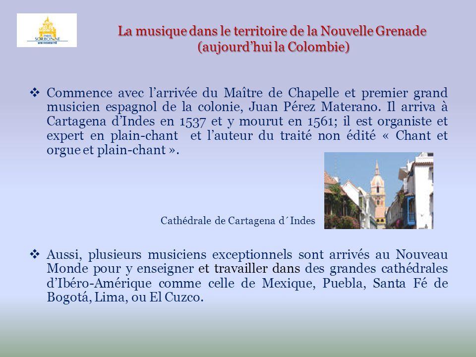 La musique dans le territoire de la Nouvelle Grenade (aujourdhui la Colombie) Commence avec larrivée du Maître de Chapelle et premier grand musicien e