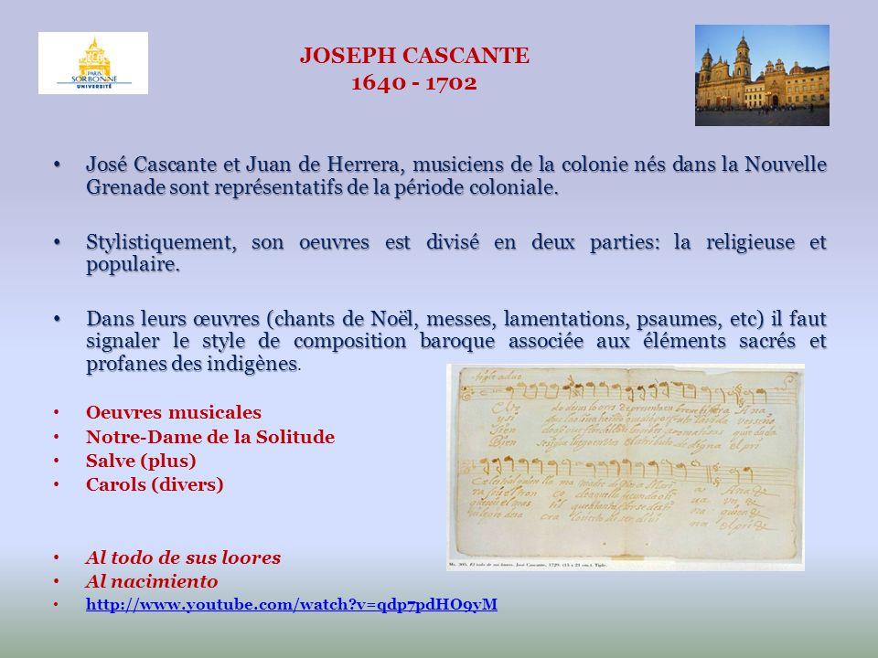 JOSEPH CASCANTE 1640 - 1702 José Cascante et Juan de Herrera, musiciens de la colonie nés dans la Nouvelle Grenade sont représentatifs de la période c