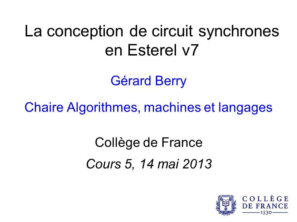 La conception de circuit synchrones en Esterel v7 Gérard Berry Chaire Algorithmes, machines et langages Collège de France Cours 5, 14 mai 2013