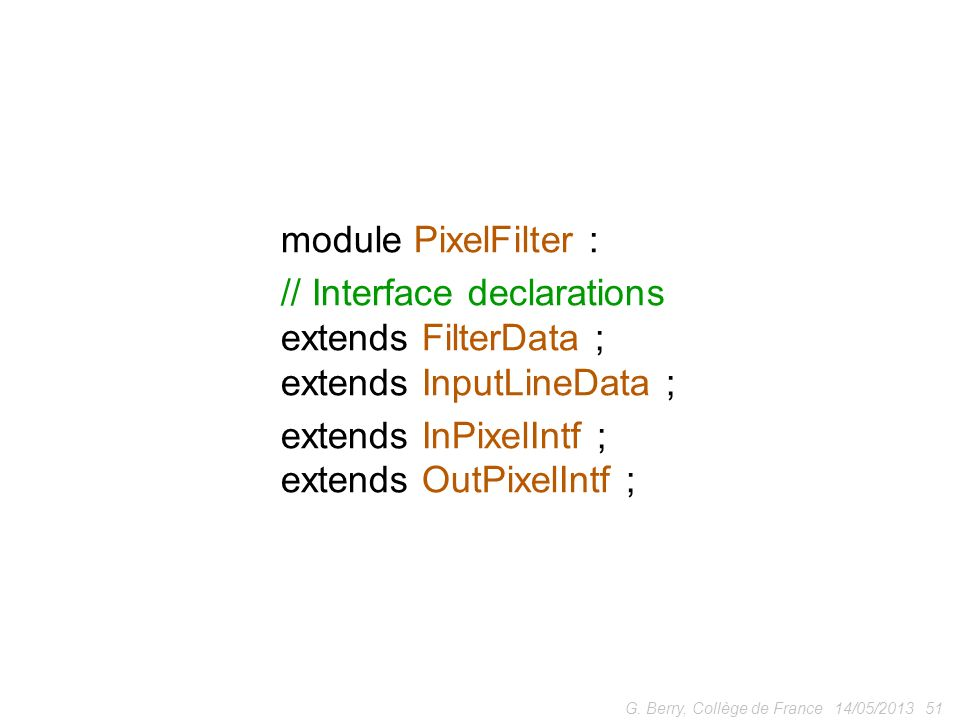 14/05/201351G. Berry, Collège de France module PixelFilter : // Interface declarations extends FilterData ; extends InputLineData ; extends InPixelInt