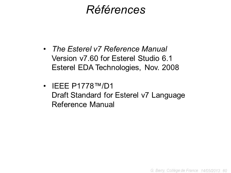 14/05/2013 60 G. Berry, Collège de France Références The Esterel v7 Reference Manual Version v7.60 for Esterel Studio 6.1 Esterel EDA Technologies, No