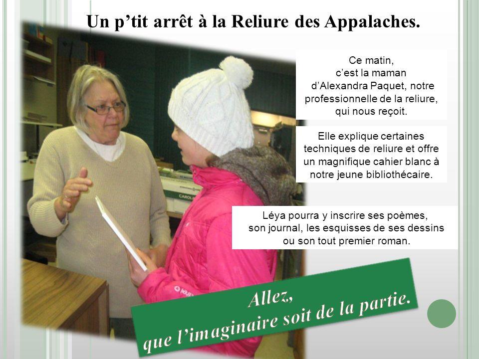 Un ptit arrêt à la Reliure des Appalaches. Ce matin, cest la maman dAlexandra Paquet, notre professionnelle de la reliure, qui nous reçoit. Elle expli