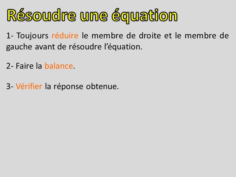 1- Toujours réduire le membre de droite et le membre de gauche avant de résoudre léquation. 2- Faire la balance. 3- Vérifier la réponse obtenue.