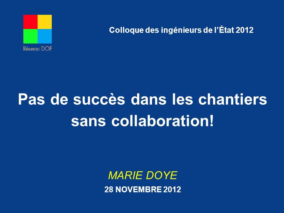 Pas de succès dans les chantiers sans collaboration! MARIE DOYE 28 NOVEMBRE 2012 Colloque des ingénieurs de lÉtat 2012