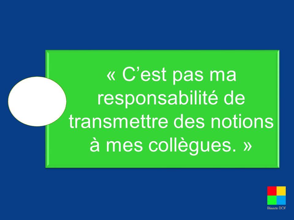 « Cest pas ma responsabilité de transmettre des notions à mes collègues. »