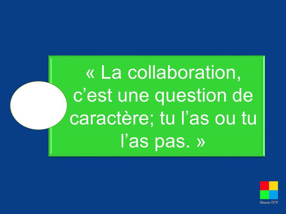 « La collaboration, cest une question de caractère; tu las ou tu las pas. »