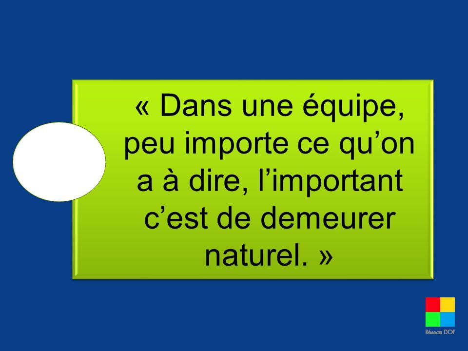 « Dans une équipe, peu importe ce quon a à dire, limportant cest de demeurer naturel. »