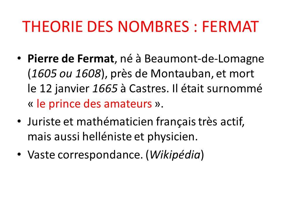 THEORIE DES NOMBRES : FERMAT Pierre de Fermat, né à Beaumont-de-Lomagne (1605 ou 1608), près de Montauban, et mort le 12 janvier 1665 à Castres. Il ét
