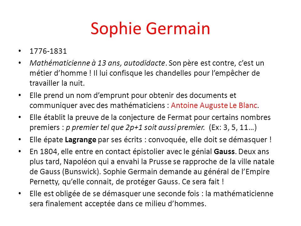 Sophie Germain 1776-1831 Mathématicienne à 13 ans, autodidacte. Son père est contre, cest un métier dhomme ! Il lui confisque les chandelles pour lemp