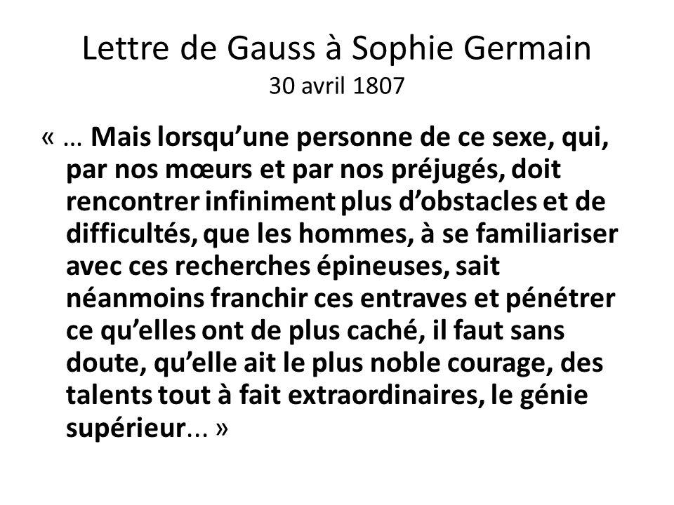 Lettre de Gauss à Sophie Germain 30 avril 1807 « … Mais lorsquune personne de ce sexe, qui, par nos mœurs et par nos préjugés, doit rencontrer infinim