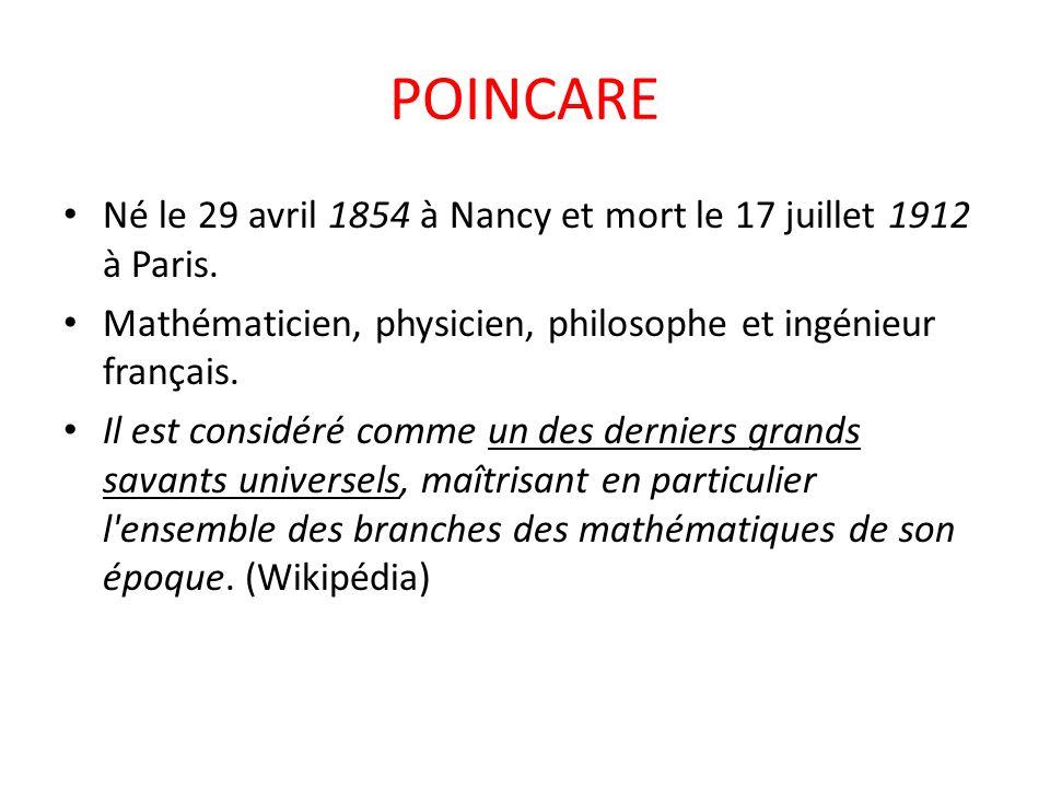 POINCARE Né le 29 avril 1854 à Nancy et mort le 17 juillet 1912 à Paris. Mathématicien, physicien, philosophe et ingénieur français. Il est considéré