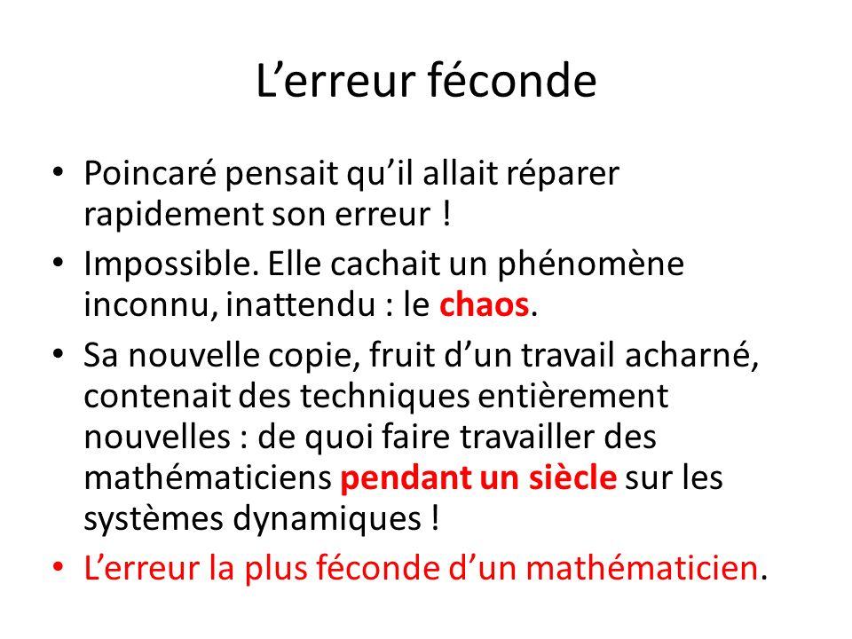 Lerreur féconde Poincaré pensait quil allait réparer rapidement son erreur ! Impossible. Elle cachait un phénomène inconnu, inattendu : le chaos. Sa n
