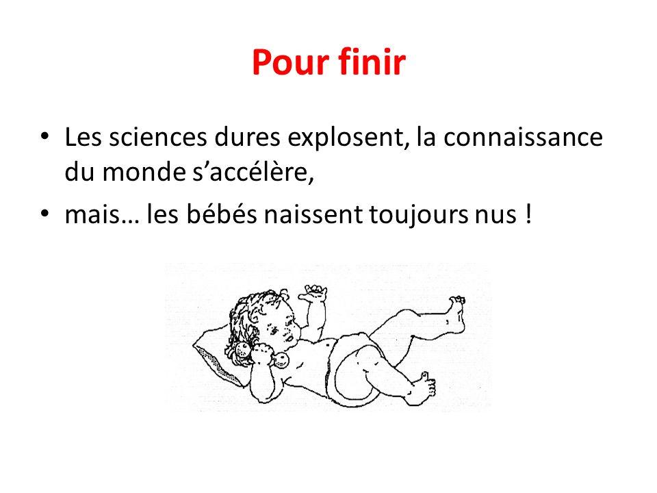 Pour finir Les sciences dures explosent, la connaissance du monde saccélère, mais… les bébés naissent toujours nus !