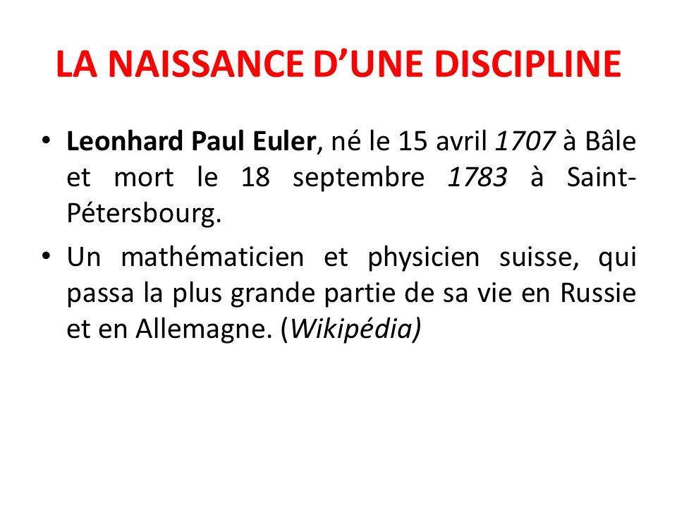 LA NAISSANCE DUNE DISCIPLINE Leonhard Paul Euler, né le 15 avril 1707 à Bâle et mort le 18 septembre 1783 à Saint- Pétersbourg. Un mathématicien et ph