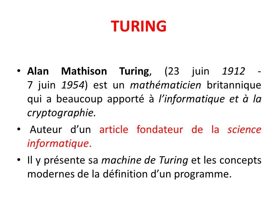 TURING Alan Mathison Turing, (23 juin 1912 - 7 juin 1954) est un mathématicien britannique qui a beaucoup apporté à linformatique et à la cryptographi