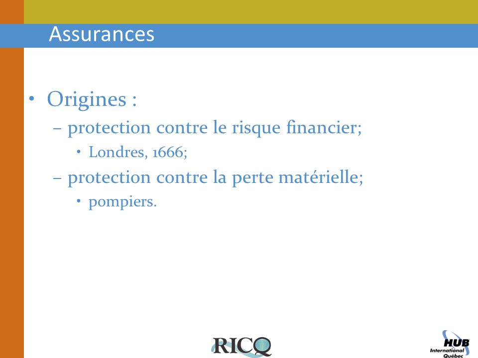 Assurances Origines : –protection contre le risque financier; Londres, 1666; –protection contre la perte matérielle; pompiers.