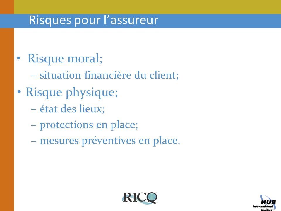 Risques pour lassureur Risque moral; –situation financière du client; Risque physique; –état des lieux; –protections en place; –mesures préventives en