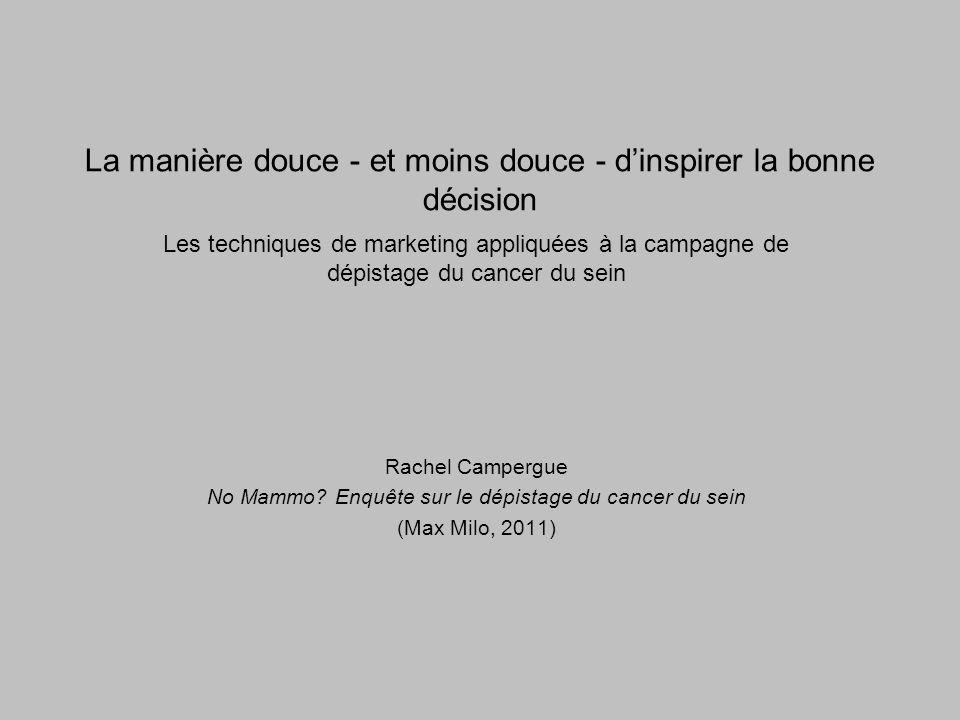 La manière douce - et moins douce - dinspirer la bonne décision Les techniques de marketing appliquées à la campagne de dépistage du cancer du sein Rachel Campergue No Mammo.