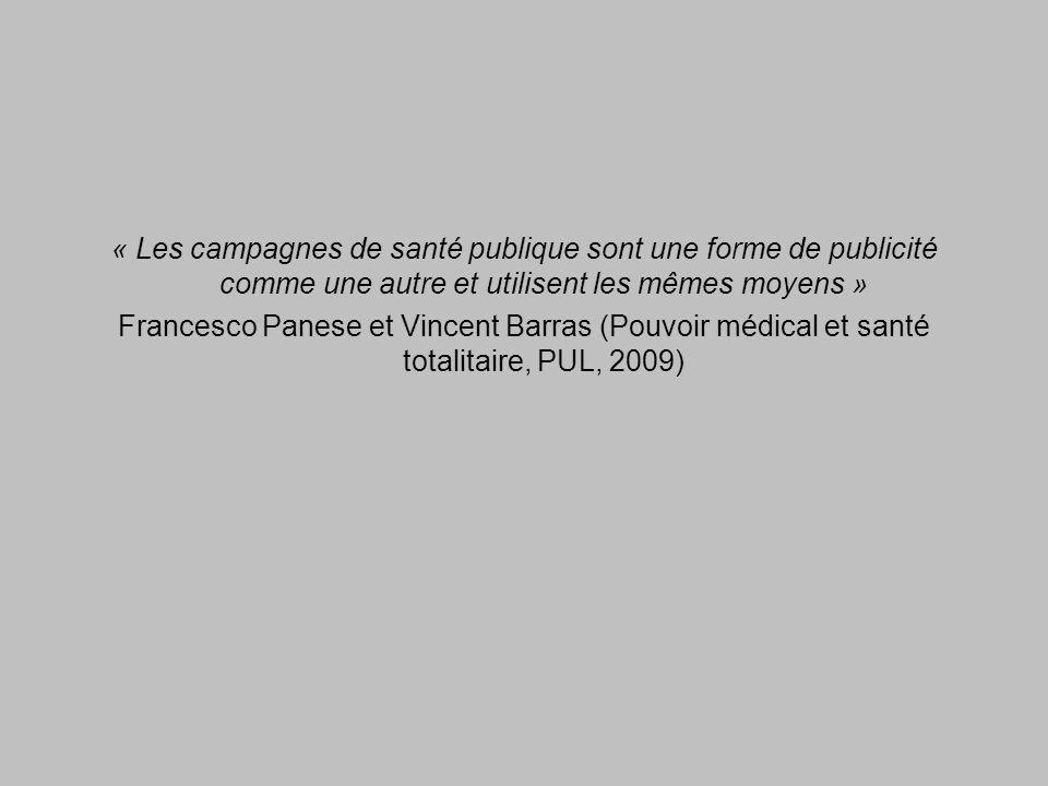 « Les campagnes de santé publique sont une forme de publicité comme une autre et utilisent les mêmes moyens » Francesco Panese et Vincent Barras (Pouvoir médical et santé totalitaire, PUL, 2009)