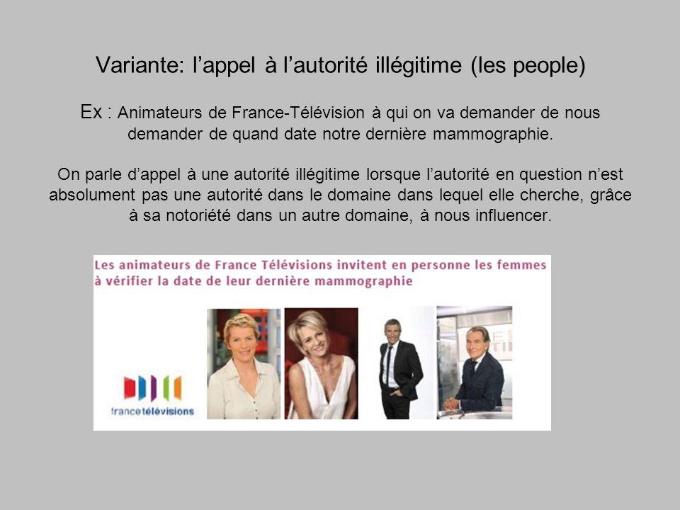Variante: lappel à lautorité illégitime (les people) Ex : Animateurs de France-Télévision à qui on va demander de nous demander de quand date notre dernière mammographie.