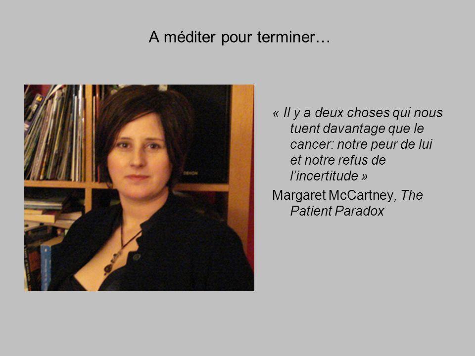 A méditer pour terminer… « Il y a deux choses qui nous tuent davantage que le cancer: notre peur de lui et notre refus de lincertitude » Margaret McCartney, The Patient Paradox