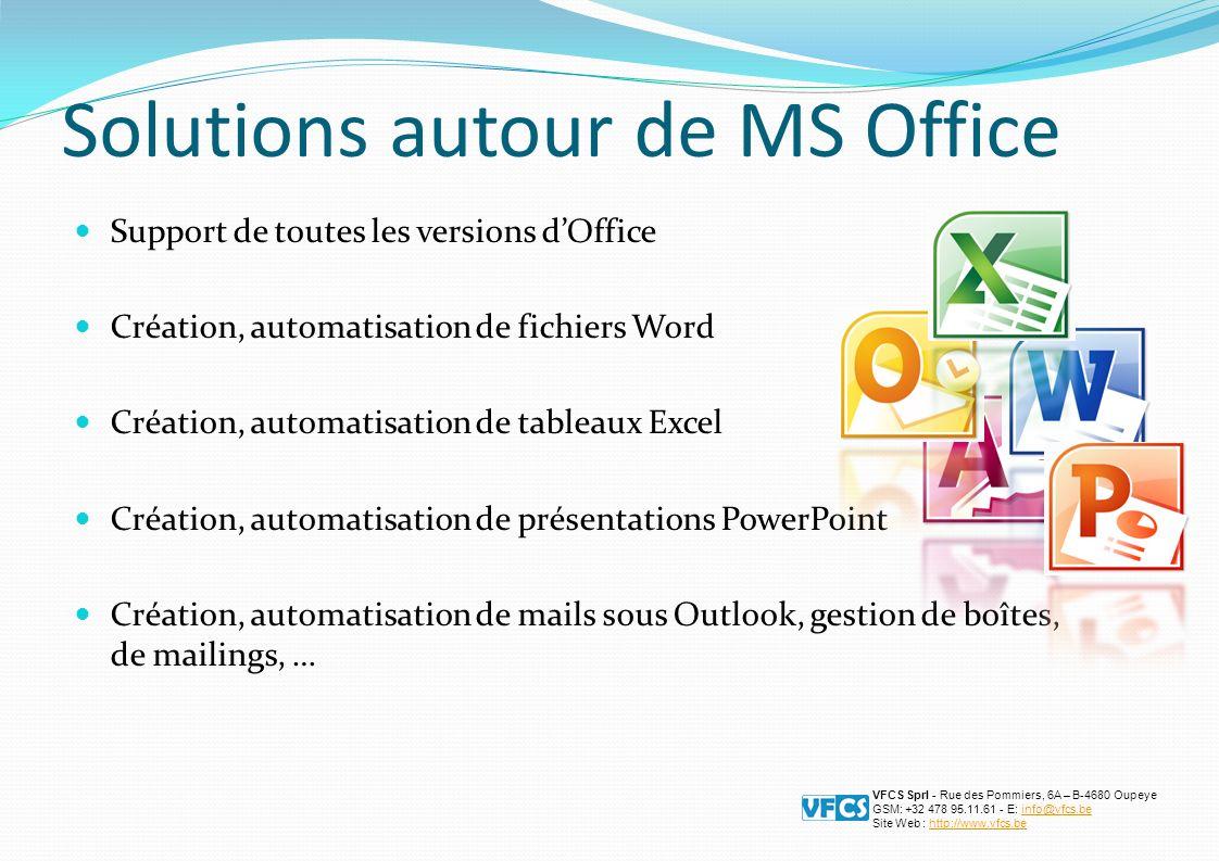 Solutions autour de MS Office Support de toutes les versions dOffice Création, automatisation de fichiers Word Création, automatisation de tableaux Excel Création, automatisation de présentations PowerPoint Création, automatisation de mails sous Outlook, gestion de boîtes, de mailings, … VFCS Sprl - Rue des Pommiers, 6A – B-4680 Oupeye GSM: +32 478 95.11.61 - E: info@vfcs.beinfo@vfcs.be Site Web : http://www.vfcs.behttp://www.vfcs.be