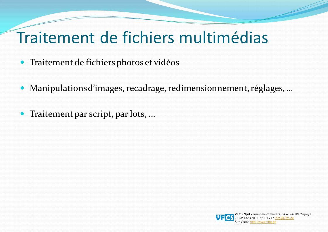 Traitement de fichiers multimédias Traitement de fichiers photos et vidéos Manipulations dimages, recadrage, redimensionnement, réglages, … Traitement par script, par lots, … VFCS Sprl - Rue des Pommiers, 6A – B-4680 Oupeye GSM: +32 478 95.11.61 - E: info@vfcs.beinfo@vfcs.be Site Web : http://www.vfcs.behttp://www.vfcs.be