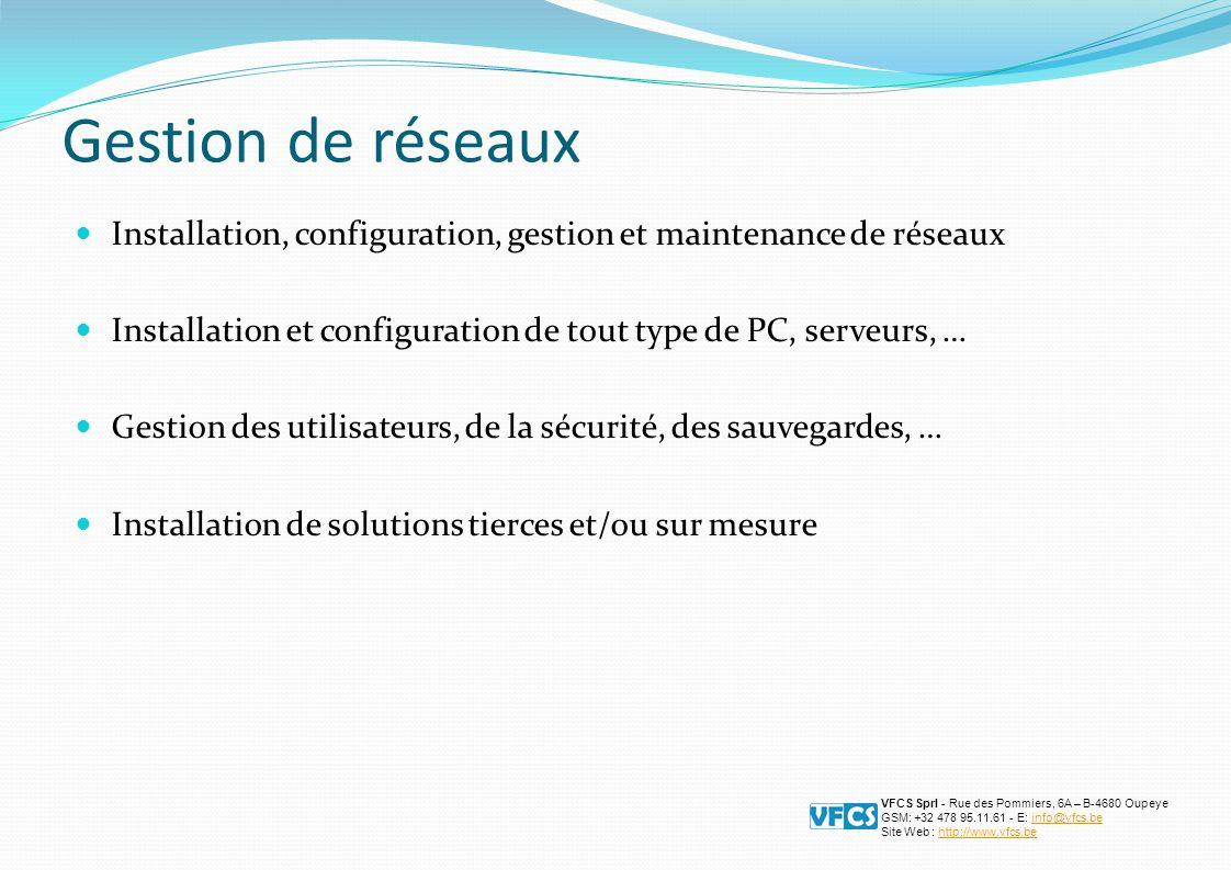 Gestion de réseaux Installation, configuration, gestion et maintenance de réseaux Installation et configuration de tout type de PC, serveurs, … Gestion des utilisateurs, de la sécurité, des sauvegardes, … Installation de solutions tierces et/ou sur mesure VFCS Sprl - Rue des Pommiers, 6A – B-4680 Oupeye GSM: +32 478 95.11.61 - E: info@vfcs.beinfo@vfcs.be Site Web : http://www.vfcs.behttp://www.vfcs.be