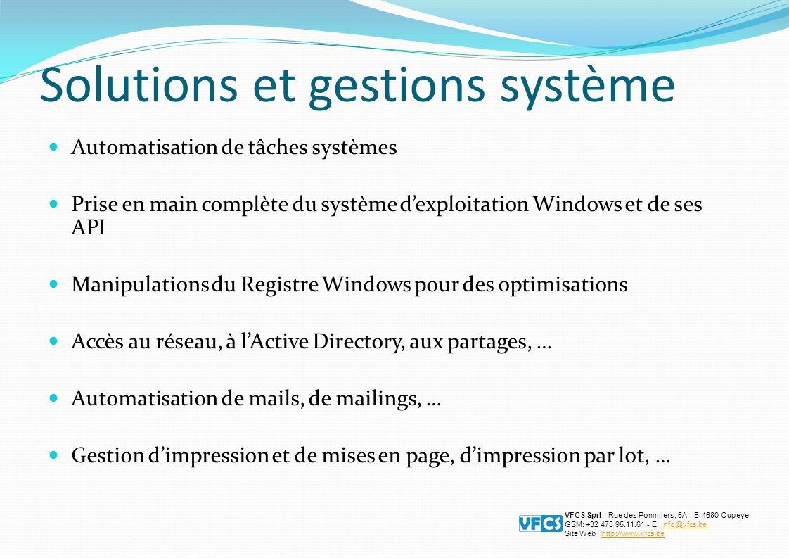 Solutions et gestions système Automatisation de tâches systèmes Prise en main complète du système dexploitation Windows et de ses API Manipulations du Registre Windows pour des optimisations Accès au réseau, à lActive Directory, aux partages, … Automatisation de mails, de mailings, … Gestion dimpression et de mises en page, dimpression par lot, … VFCS Sprl - Rue des Pommiers, 6A – B-4680 Oupeye GSM: +32 478 95.11.61 - E: info@vfcs.beinfo@vfcs.be Site Web : http://www.vfcs.behttp://www.vfcs.be