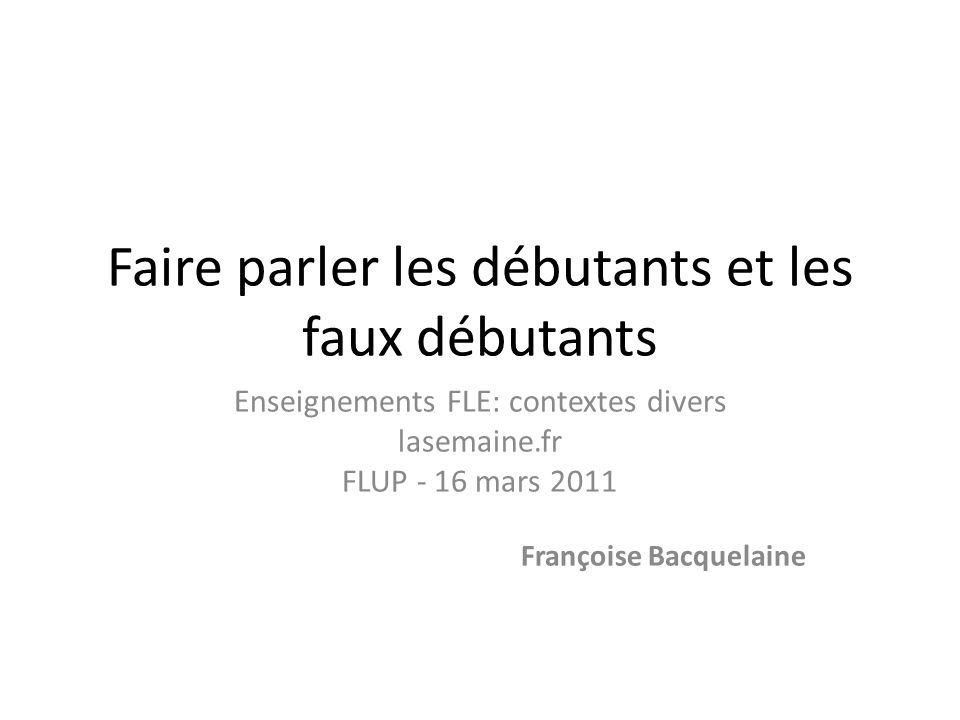 Faire parler les débutants et les faux débutants Enseignements FLE: contextes divers lasemaine.fr FLUP - 16 mars 2011 Françoise Bacquelaine