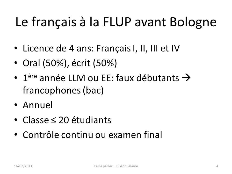 Le français à la FLUP avant Bologne Licence de 4 ans: Français I, II, III et IV Oral (50%), écrit (50%) 1 ère année LLM ou EE: faux débutants francoph