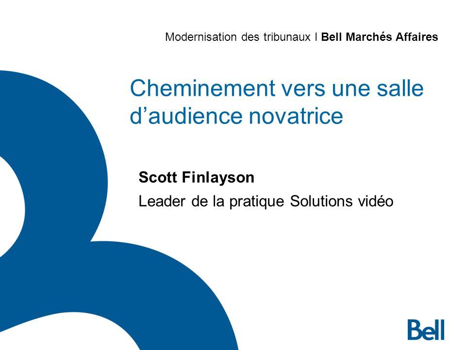 Cheminement vers une salle daudience novatrice Scott Finlayson Leader de la pratique Solutions vidéo Modernisation des tribunaux I Bell Marchés Affaires