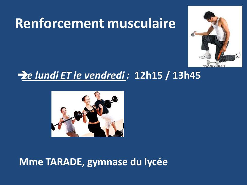 Renforcement musculaire Le lundi ET le vendredi : 12h15 / 13h45 Mme TARADE, gymnase du lycée