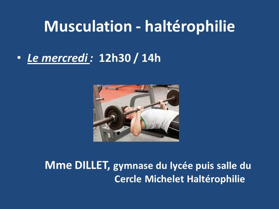 Musculation - haltérophilie Le mercredi : 12h30 / 14h Mme DILLET, gymnase du lycée puis salle du Cercle Michelet Haltérophilie
