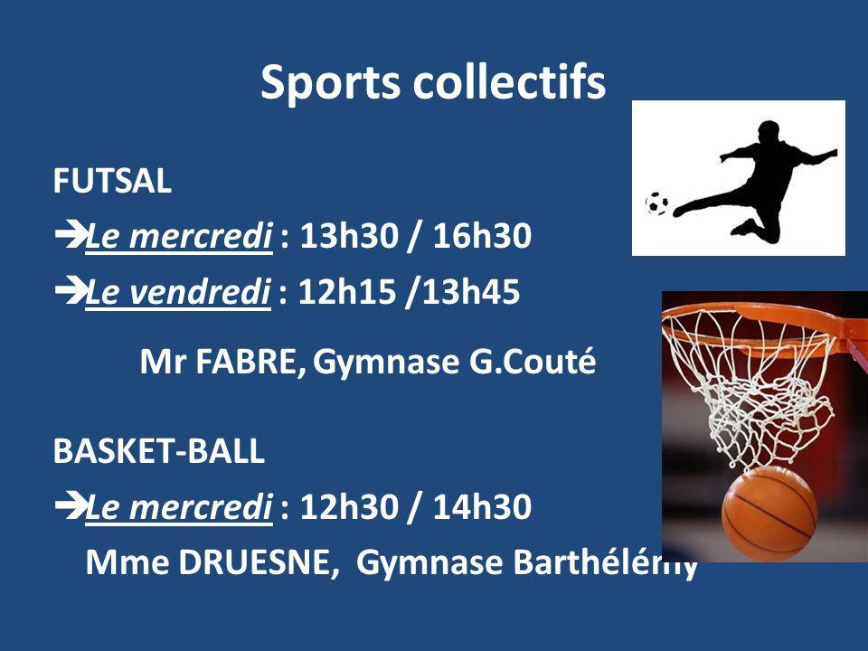 Sports collectifs FUTSAL Le mercredi : 13h30 / 16h30 Le vendredi : 12h15 /13h45 Mr FABRE,Gymnase G.Couté BASKET-BALL Le mercredi : 12h30 / 14h30 Mme DRUESNE,Gymnase Barthélémy